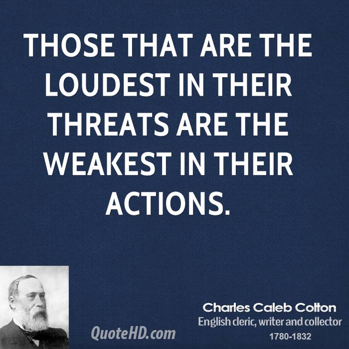 Those that are the loudest in their threats are the weakest in their actions.