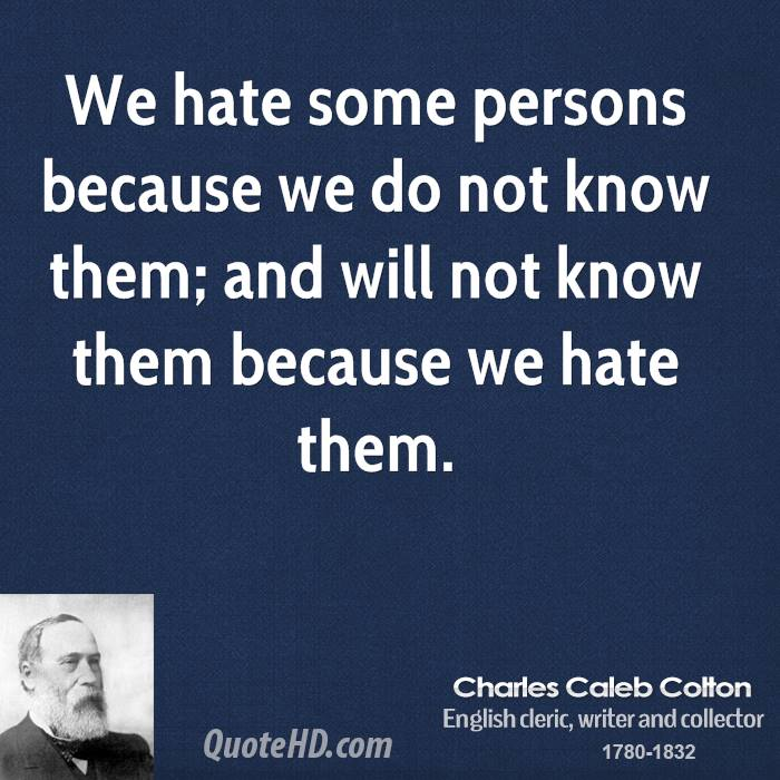 We hate some persons because we do not know them; and will not know them because we hate them.