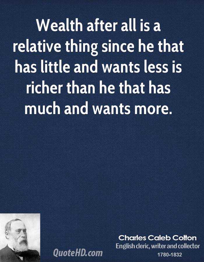 Wealth after all is a relative thing since he that has little and wants less is richer than he that has much and wants more.
