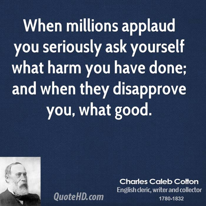 When millions applaud you seriously ask yourself what harm you have done; and when they disapprove you, what good.