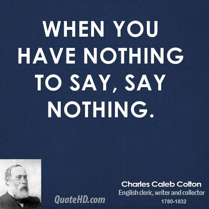 When you have nothing to say, say nothing.
