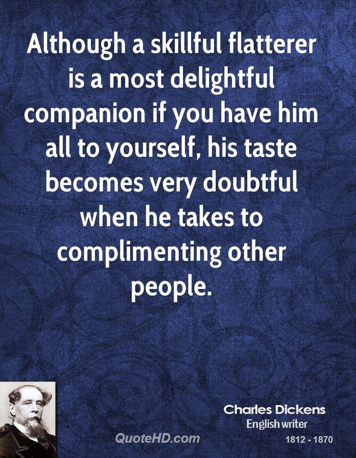 Although a skillful flatterer is a most delightful companion if you have him all to yourself, his taste becomes very doubtful when he takes to complimenting other people.