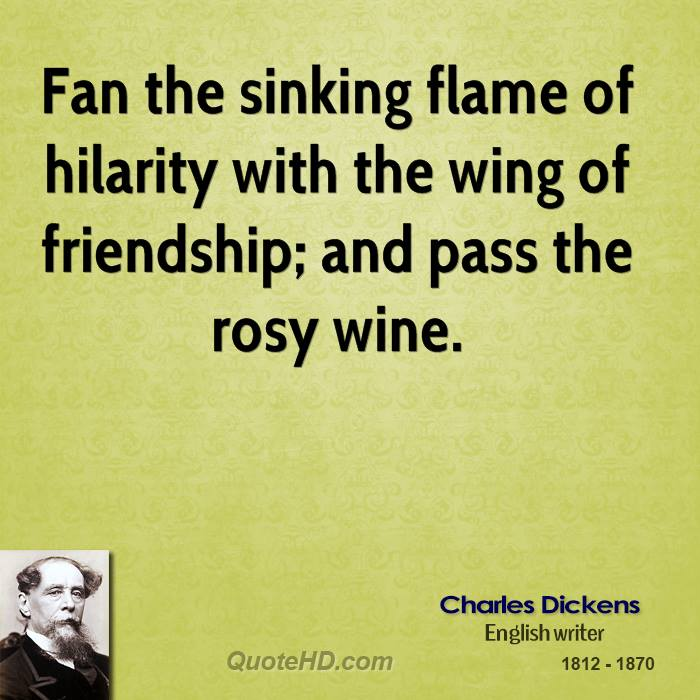 Fan the sinking flame of hilarity with the wing of friendship; and pass the rosy wine.