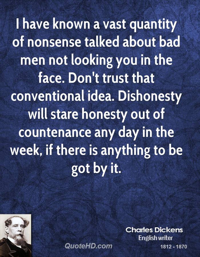 I have known a vast quantity of nonsense talked about bad men not looking you in the face. Don't trust that conventional idea. Dishonesty will stare honesty out of countenance any day in the week, if there is anything to be got by it.