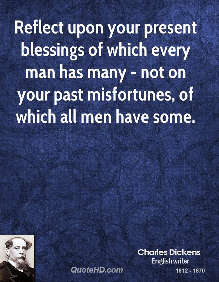 Reflect upon your present blessings of which every man has many - not on your past misfortunes, of which all men have some.