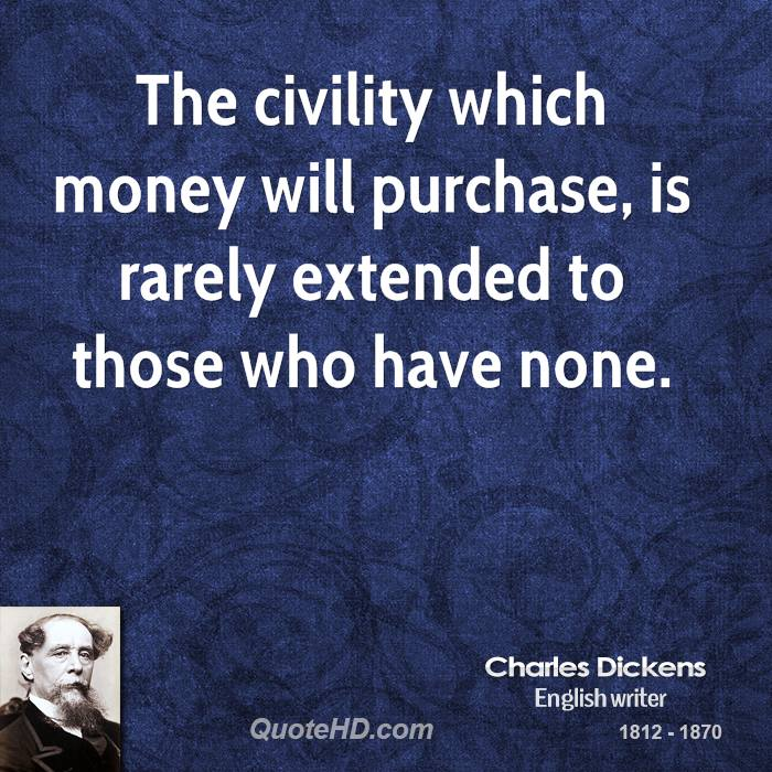 The civility which money will purchase, is rarely extended to those who have none.