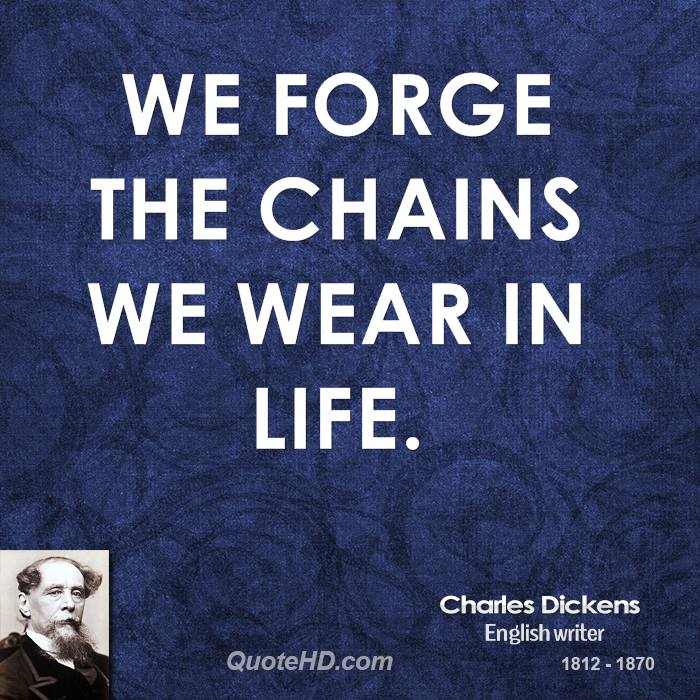 We forge the chains we wear in life.