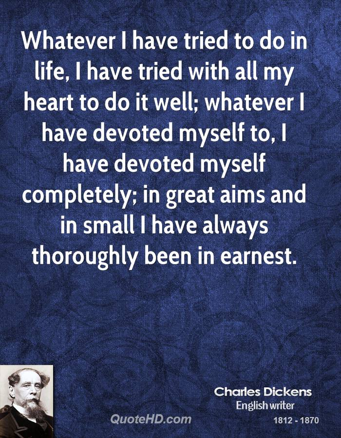 Whatever I have tried to do in life, I have tried with all my heart to do it well; whatever I have devoted myself to, I have devoted myself completely; in great aims and in small I have always thoroughly been in earnest.