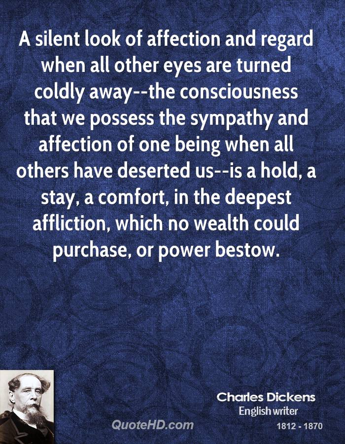A silent look of affection and regard when all other eyes are turned coldly away--the consciousness that we possess the sympathy and affection of one being when all others have deserted us--is a hold, a stay, a comfort, in the deepest affliction, which no wealth could purchase, or power bestow.