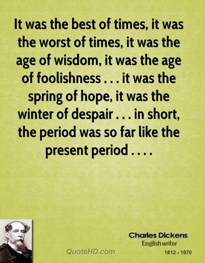 It was the best of times, it was the worst of times, it was the age of wisdom, it was the age of foolishness . . . it was the spring of hope, it was the winter of despair . . . in short, the period was so far like the present period . . . .