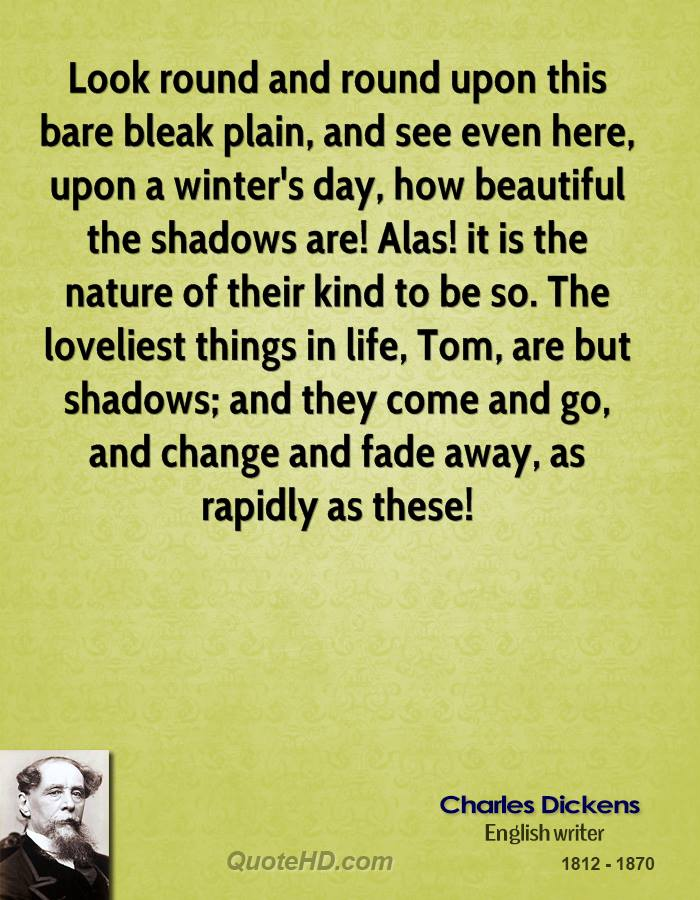 Look round and round upon this bare bleak plain, and see even here, upon a winter's day, how beautiful the shadows are! Alas! it is the nature of their kind to be so. The loveliest things in life, Tom, are but shadows; and they come and go, and change and fade away, as rapidly as these!