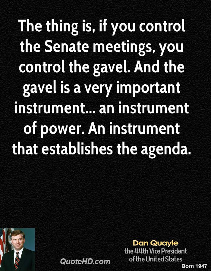 The thing is, if you control the Senate meetings, you control the gavel. And the gavel is a very important instrument... an instrument of power. An instrument that establishes the agenda.