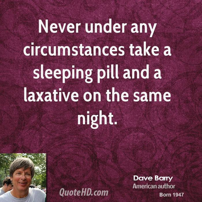 Never under any circumstances take a sleeping pill and a laxative on the same night.