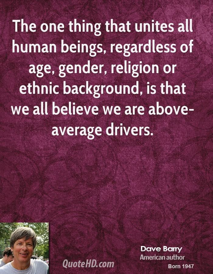 The one thing that unites all human beings, regardless of age, gender, religion or ethnic background, is that we all believe we are above-average drivers.