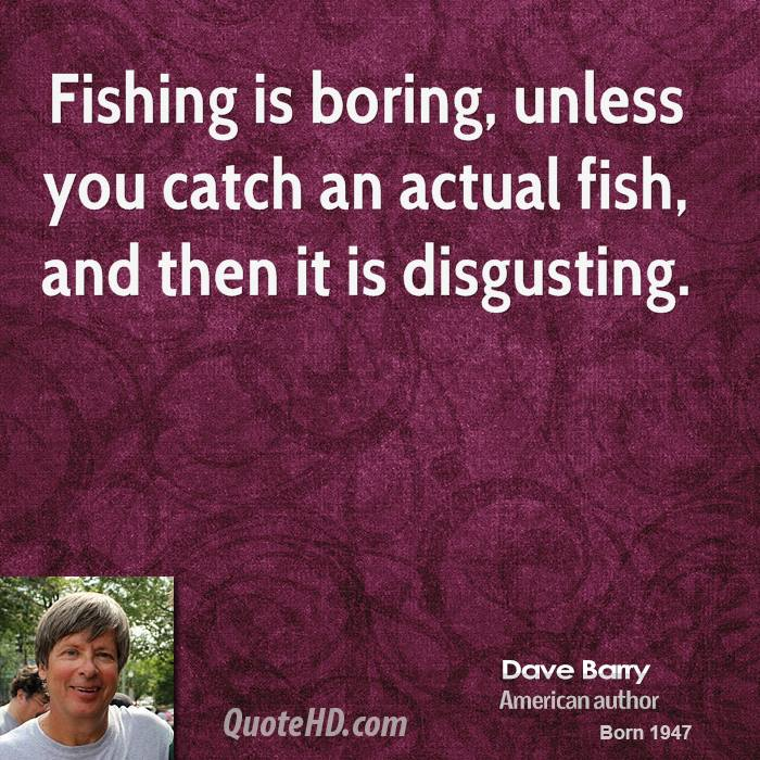 Fishing is boring, unless you catch an actual fish, and then it is disgusting.