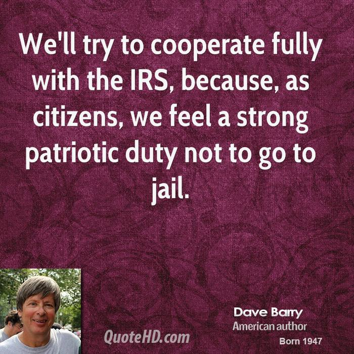 We'll try to cooperate fully with the IRS, because, as citizens, we feel a strong patriotic duty not to go to jail.