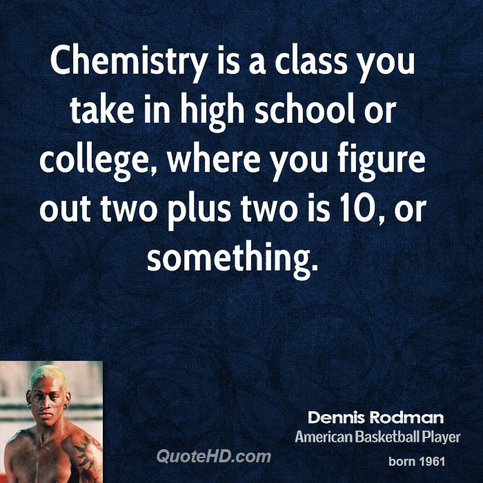 Chemistry is a class you take in high school or college, where you figure out two plus two is 10, or something.