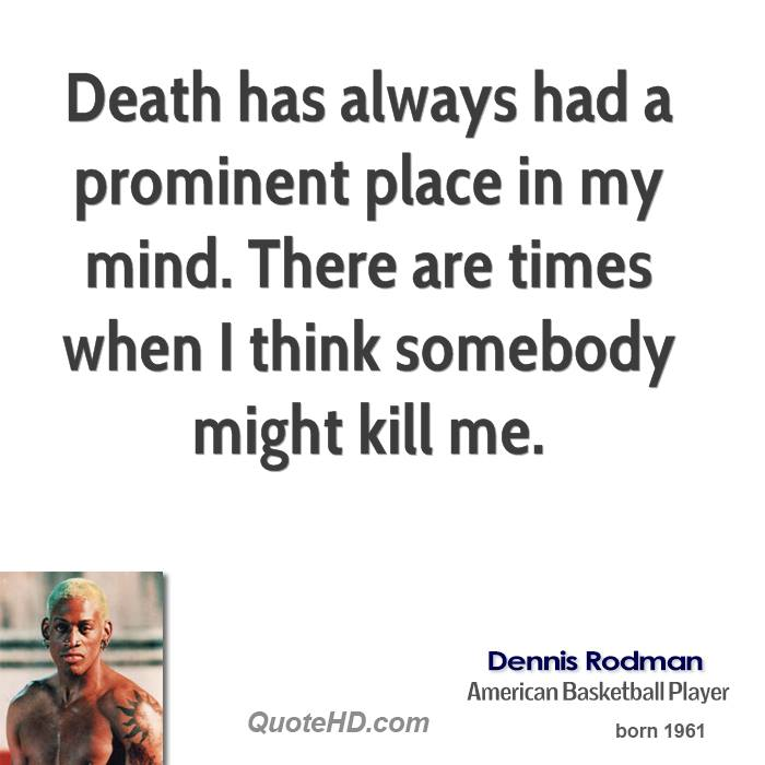 Death has always had a prominent place in my mind. There are times when I think somebody might kill me.