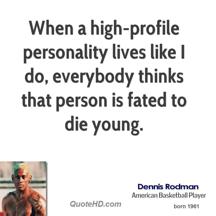 When a high-profile personality lives like I do, everybody thinks that person is fated to die young.