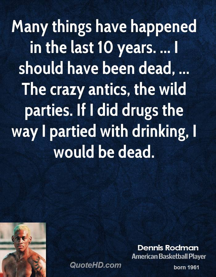 Many things have happened in the last 10 years. ... I should have been dead, ... The crazy antics, the wild parties. If I did drugs the way I partied with drinking, I would be dead.