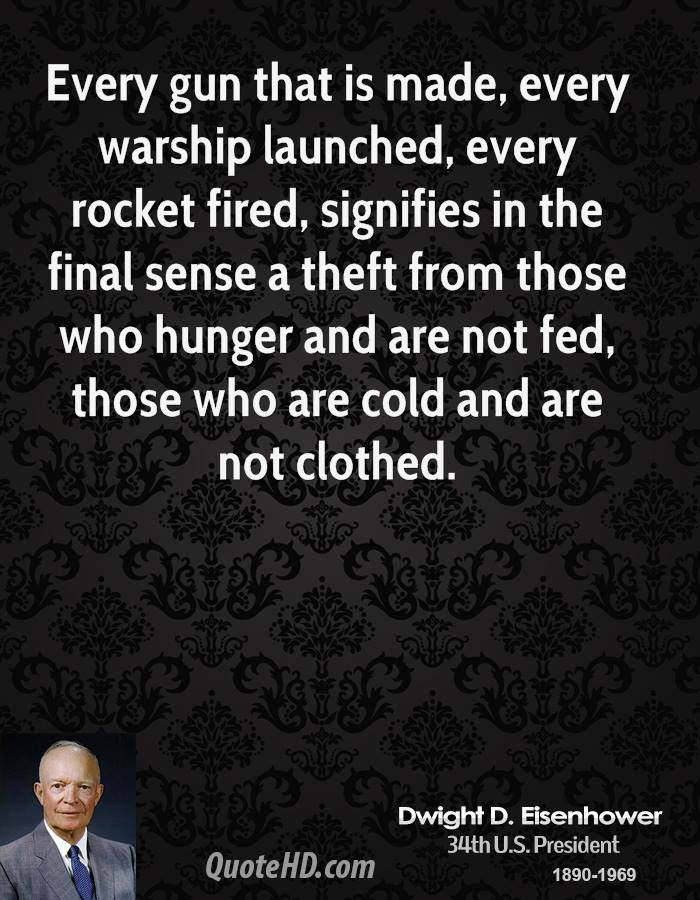 Every gun that is made, every warship launched, every rocket fired, signifies in the final sense a theft from those who hunger and are not fed, those who are cold and are not clothed.
