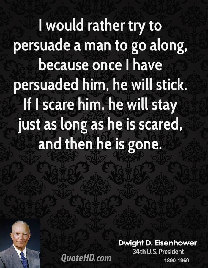I would rather try to persuade a man to go along, because once I have persuaded him, he will stick. If I scare him, he will stay just as long as he is scared, and then he is gone.