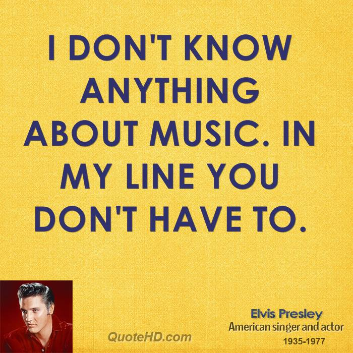 I don't know anything about music. In my line you don't have to.