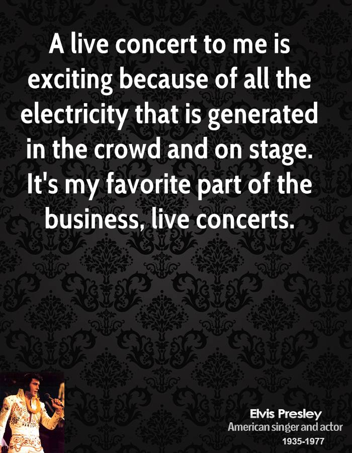 A live concert to me is exciting because of all the electricity that is generated in the crowd and on stage. It's my favorite part of the business, live concerts.