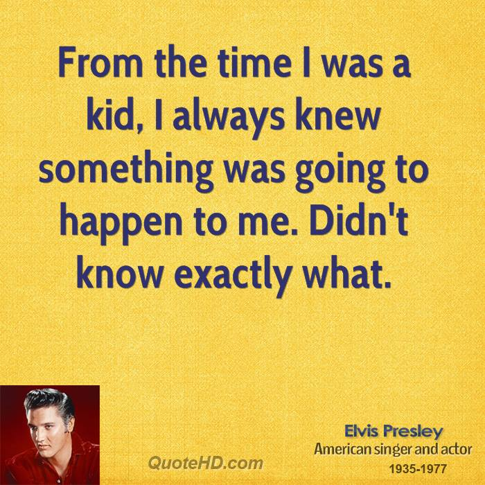 From the time I was a kid, I always knew something was going to happen to me. Didn't know exactly what.