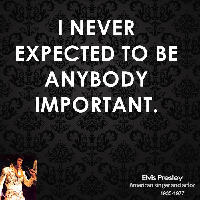 I never expected to be anybody important.