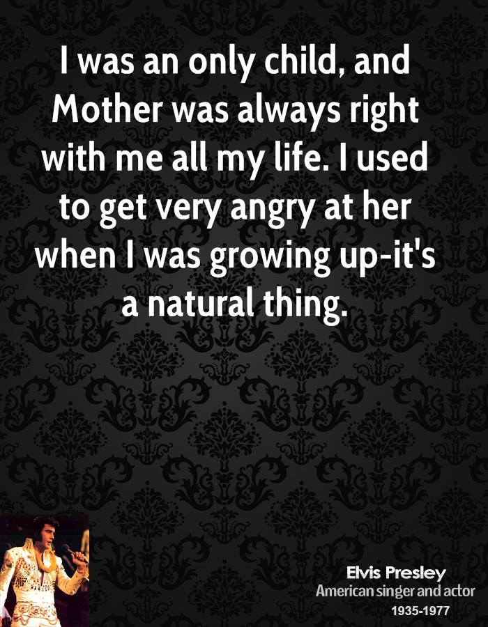 I was an only child, and Mother was always right with me all my life. I used to get very angry at her when I was growing up-it's a natural thing.