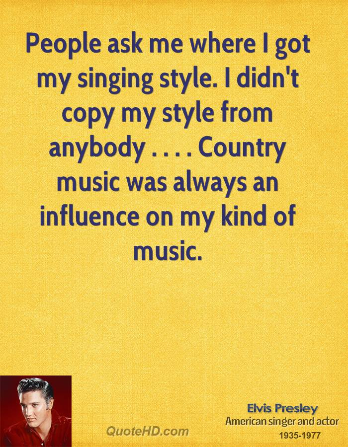 People ask me where I got my singing style. I didn't copy my style from anybody . . . . Country music was always an influence on my kind of music.