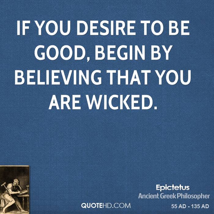 If you desire to be good, begin by believing that you are wicked.
