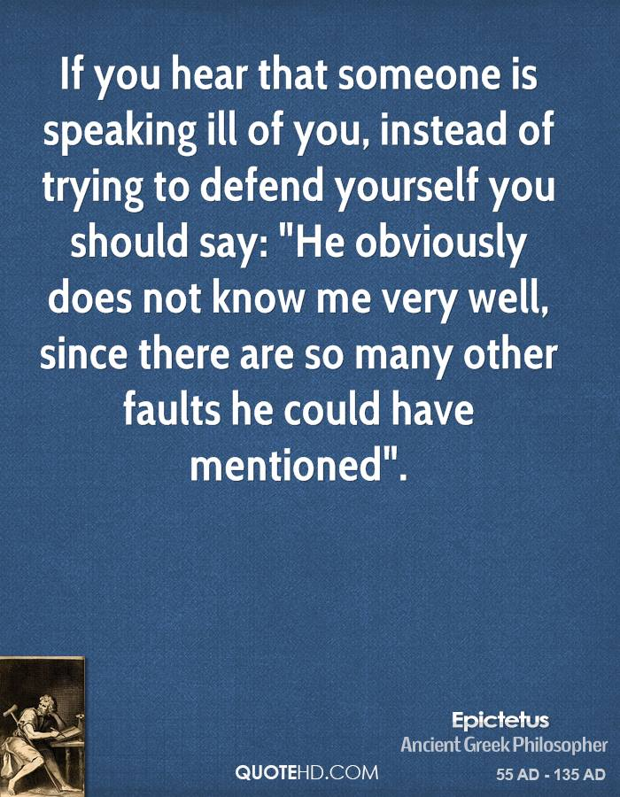 """If you hear that someone is speaking ill of you, instead of trying to defend yourself you should say: """"He obviously does not know me very well, since there are so many other faults he could have mentioned""""."""