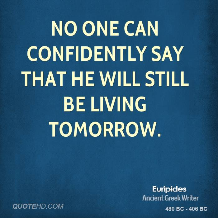 No one can confidently say that he will still be living tomorrow.