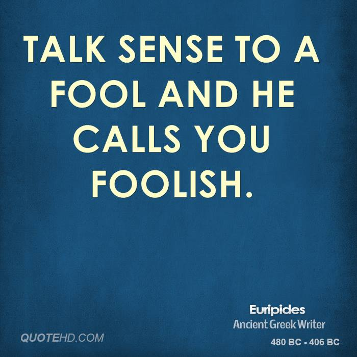 Talk sense to a fool and he calls you foolish.