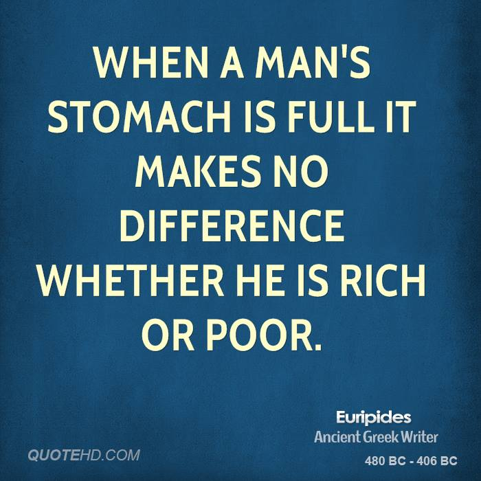 When a man's stomach is full it makes no difference whether he is rich or poor.