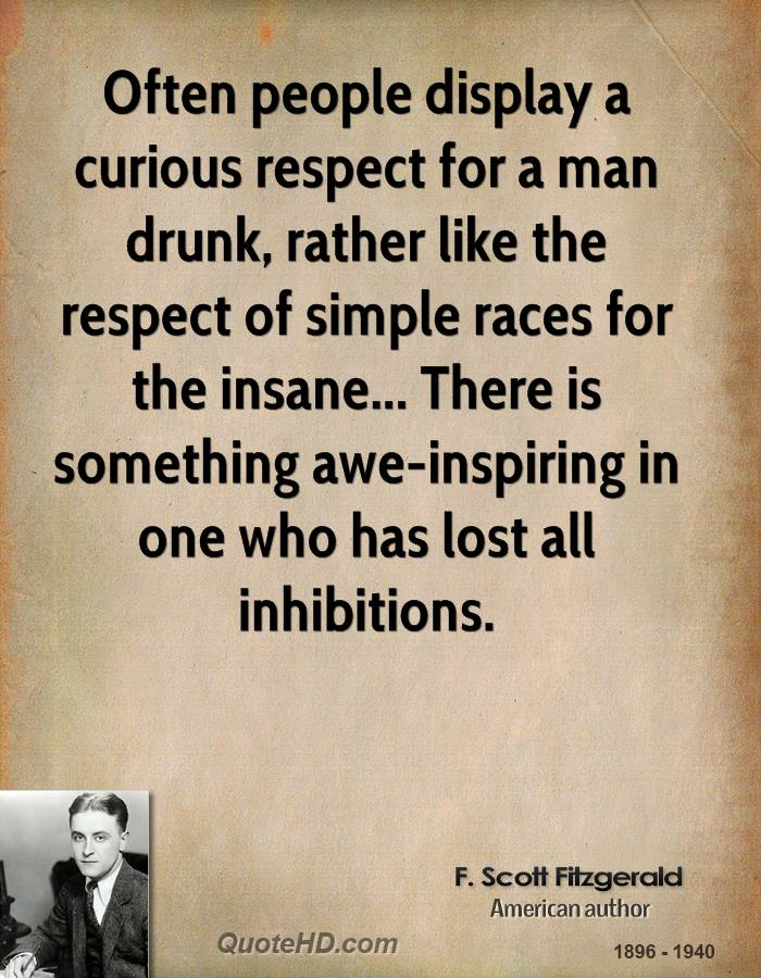 Often people display a curious respect for a man drunk, rather like the respect of simple races for the insane... There is something awe-inspiring in one who has lost all inhibitions.