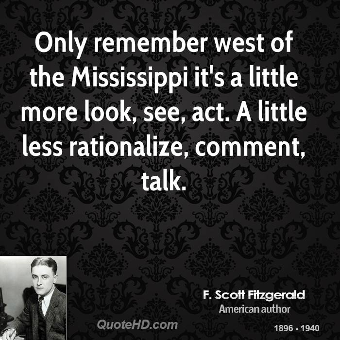 Only remember west of the Mississippi it's a little more look, see, act. A little less rationalize, comment, talk.