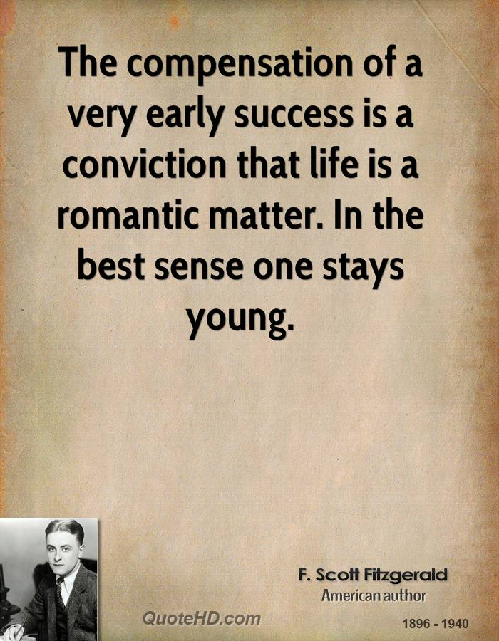 The compensation of a very early success is a conviction that life is a romantic matter. In the best sense one stays young.
