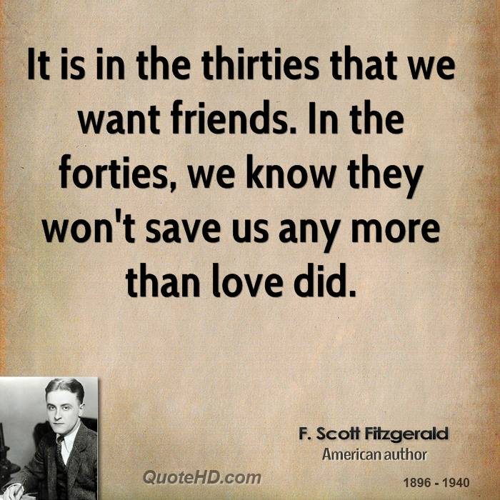 It is in the thirties that we want friends. In the forties, we know they won't save us any more than love did.