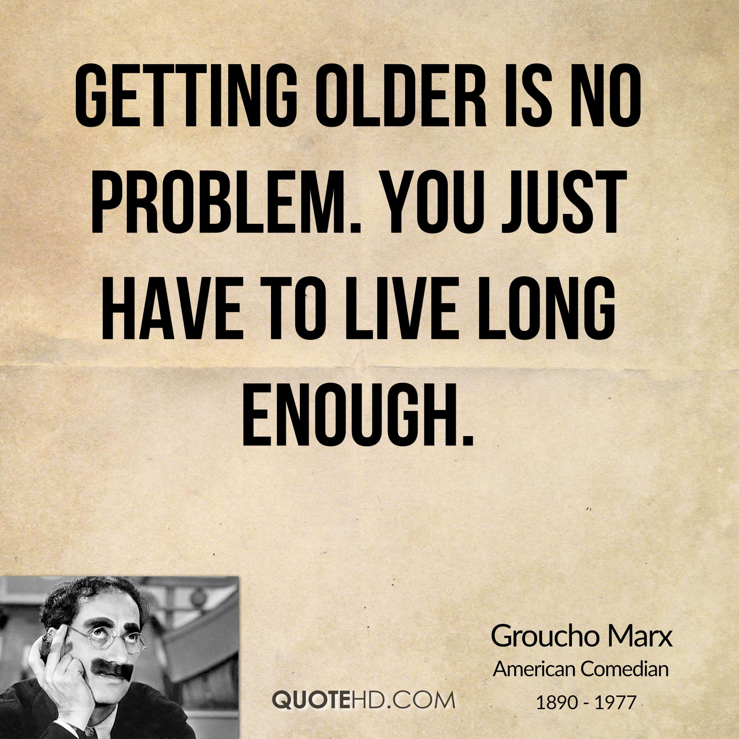 Getting older is no problem. You just have to live long enough.