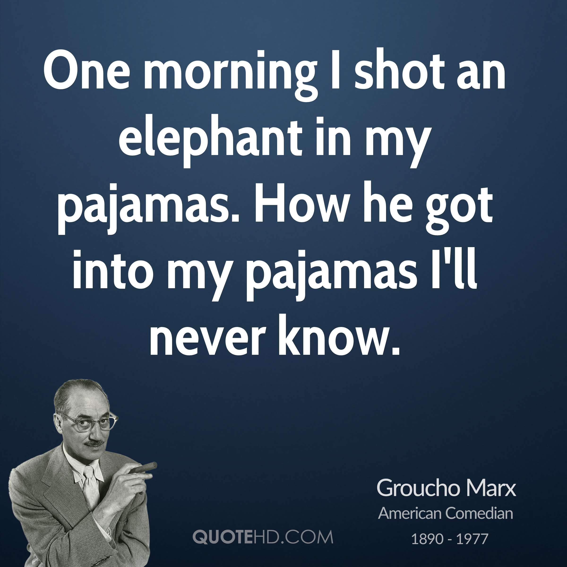 One morning I shot an elephant in my pajamas. How he got into my pajamas I'll never know.