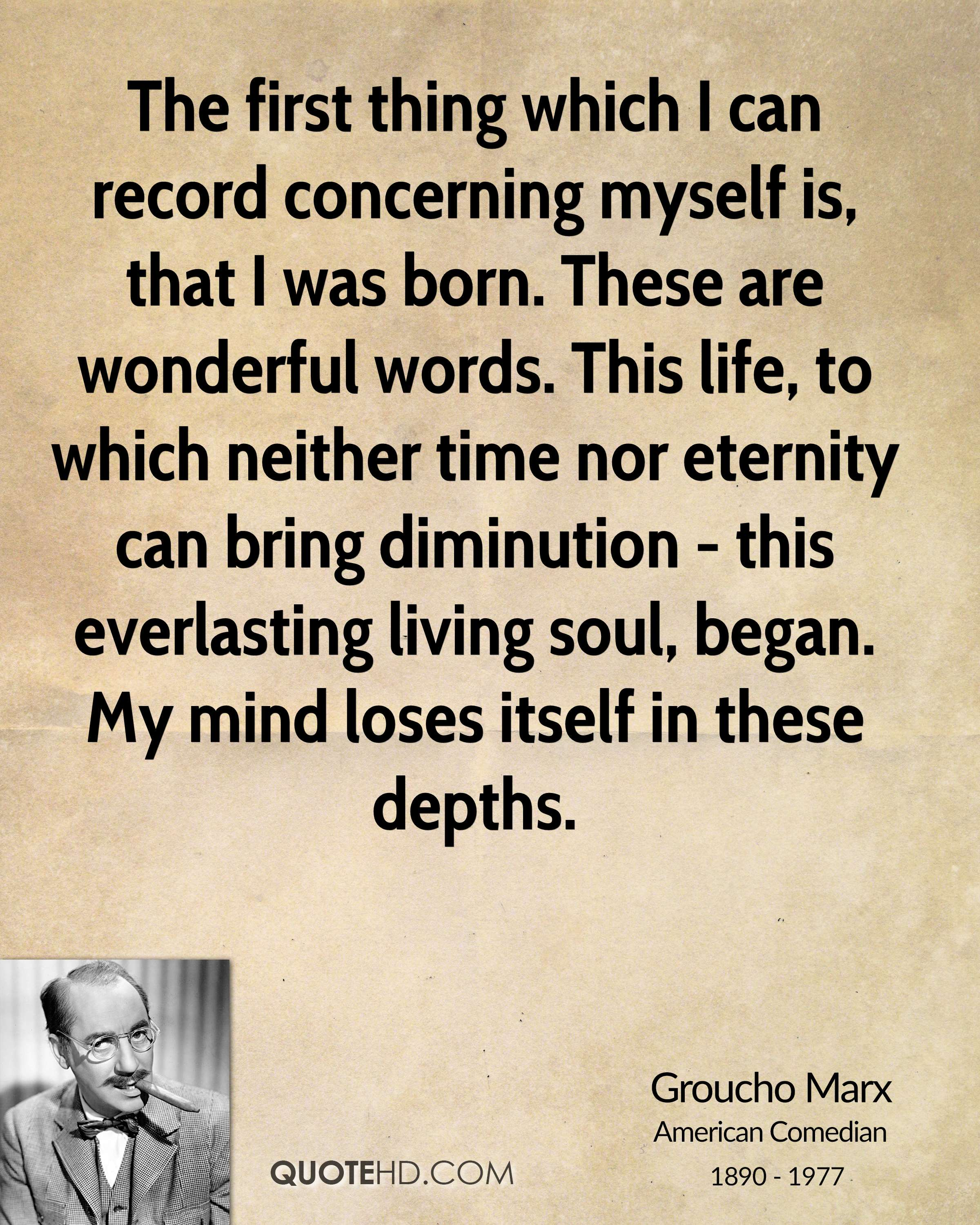 The first thing which I can record concerning myself is, that I was born. These are wonderful words. This life, to which neither time nor eternity can bring diminution - this everlasting living soul, began. My mind loses itself in these depths.
