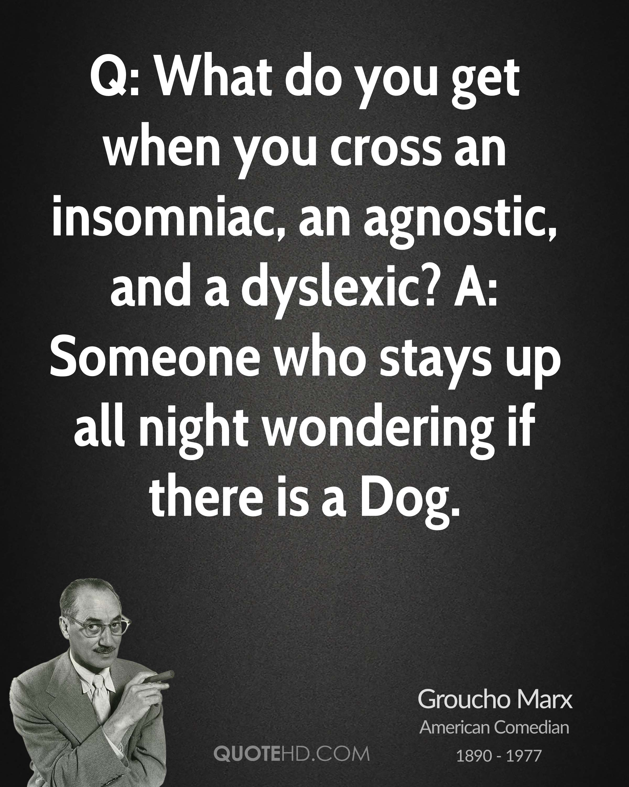 Q: What do you get when you cross an insomniac, an agnostic, and a dyslexic? A: Someone who stays up all night wondering if there is a Dog.