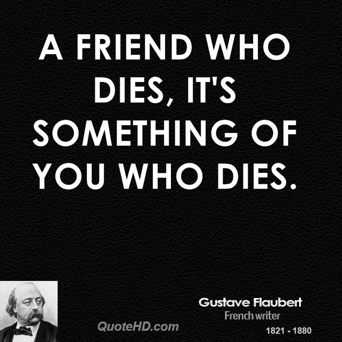 A friend who dies, it's something of you who dies.