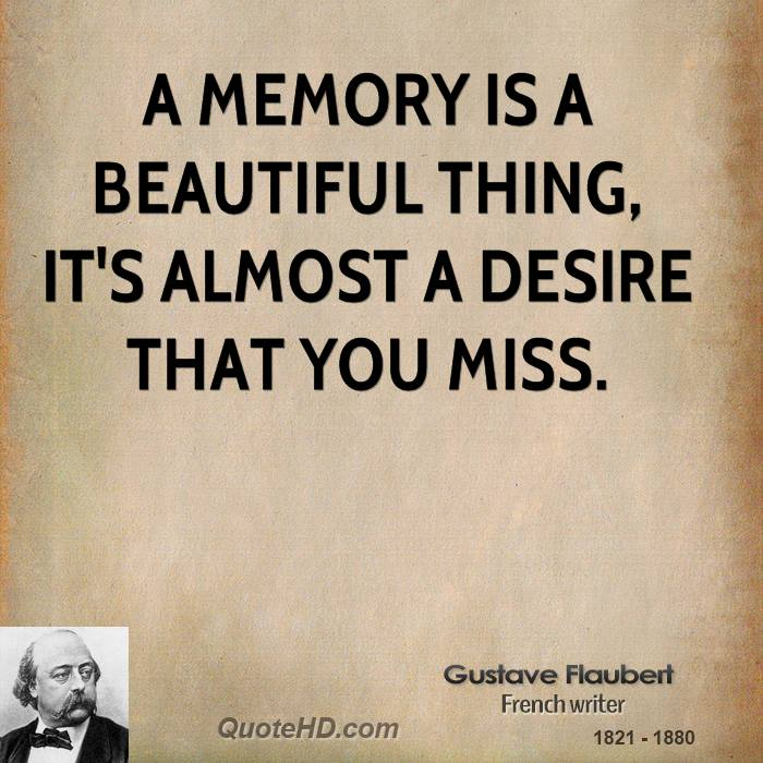 A memory is a beautiful thing, it's almost a desire that you miss.