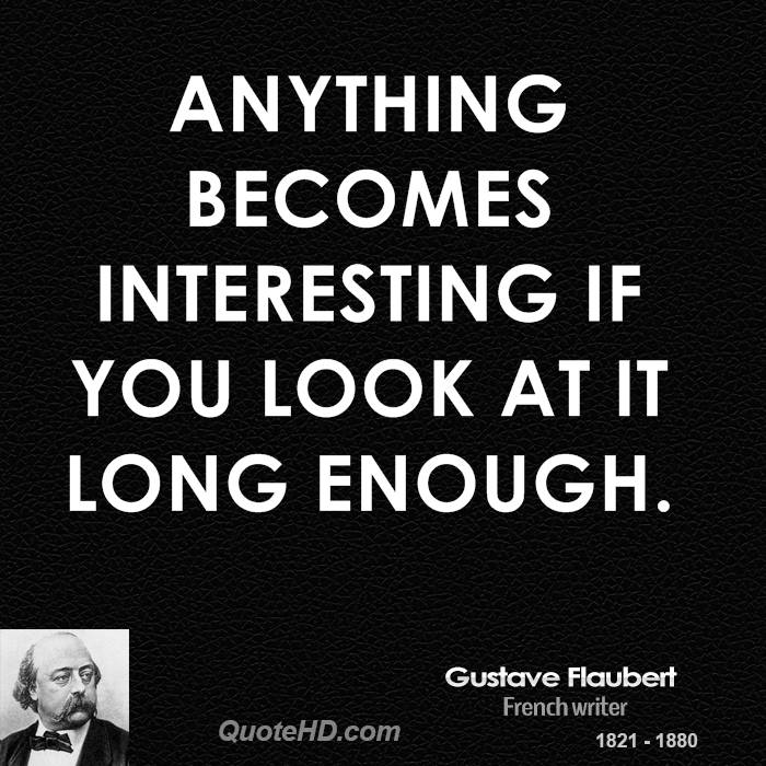 Anything becomes interesting if you look at it long enough.