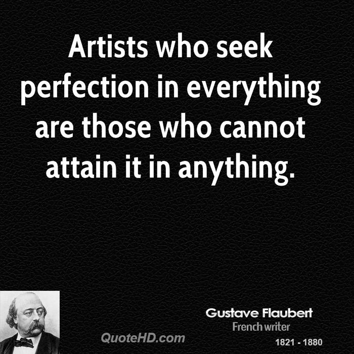 Artists who seek perfection in everything are those who cannot attain it in anything.