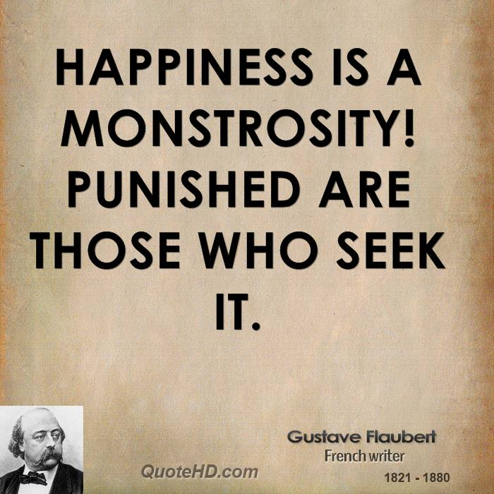 Happiness is a monstrosity! Punished are those who seek it.